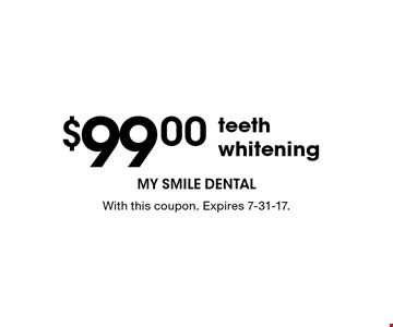 $99.00 teeth whitening. With this coupon. Expires 7-31-17.