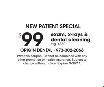NEW PATIENT SPECIAL $99 exam, x-rays & dental cleaning reg. $350. With this coupon. Cannot be combined with any other promotion or health insurance. Subject to change without notice. Expires 9/30/17.
