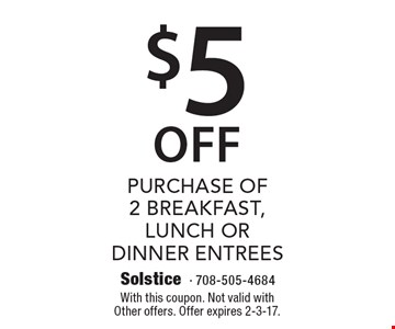 $5 Off Purchase of 2 Breakfast, lunch or Dinner entrees. With this coupon. Not valid withOther offers. Offer expires 2-3-17.