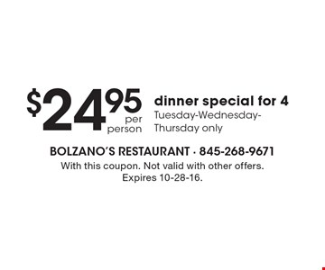 $24.95 per person dinner special for 4. Tuesday-Wednesday-Thursday only. With this coupon. Not valid with other offers. Expires 10-28-16.