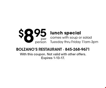 $8.95 per person lunch special. Comes with soup or salad. Tuesday thru Friday 11am-3pm. With this coupon. Not valid with other offers. Expires 1-13-17.