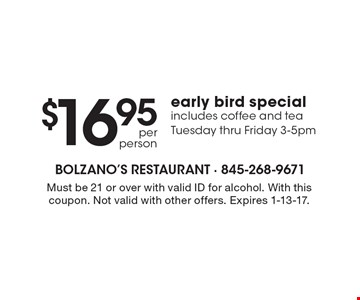 $16.95 per person early bird special includes coffee and tea Tuesday thru Friday 3-5pm. Must be 21 or over with valid ID for alcohol. With this coupon. Not valid with other offers. Expires 1-13-17.