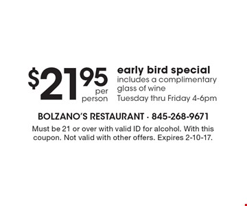 Early bird special $21.95 per person. Includes a complimentary glass of wine. Tuesday thru Friday 4-6pm. Must be 21 or over with valid ID for alcohol. With this coupon. Not valid with other offers. Expires 2-10-17.