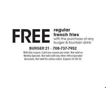 FREE regular french fries with the purchase of any burger & fountain drink. With this coupon. Limit one coupon per order. Not valid on Weekly Specials. Not valid with any other offers/specials/discounts. Not valid for online orders. Expires 10-28-16.