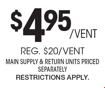 $495/Vent Professional Air Duct Cleaning. Reg. $20/Vent. Main Supply & Return Units Priced Separately. Restrictions Apply.