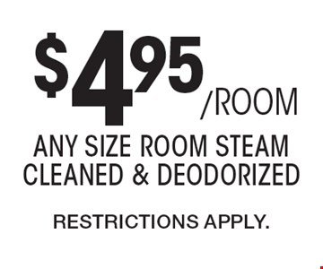 $4.95/ROOM any size room steam cleaned & deodorized. Restrictions Apply..