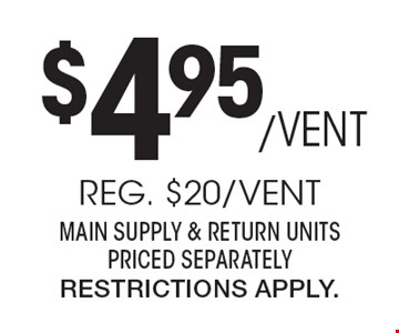 $4.95/Vent Reg. $20/Vent. Main Supply & Return Units Priced Separately. Restrictions Apply.