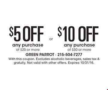 $5 Off any purchase of $25 or more OR $10 Off any purchase of $50 or more. With this coupon. Excludes alcoholic beverages, sales tax & gratuity. Not valid with other offers. Expires 10/31/16.