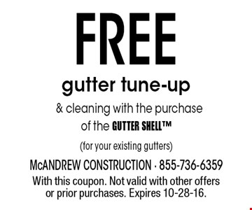 FREE gutter tune-up & cleaning with the purchase of the GUTTER SHELL (for your existing gutters). With this coupon. Not valid with other offers or prior purchases. Expires 10-28-16.