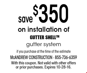 Save $350 on installation of GUTTER SHELL gutter system if you purchase at the time of the estimate. With this coupon. Not valid with other offers or prior purchases. Expires 10-28-16.