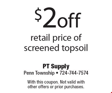 $2 off retail price of screened topsoil. With this coupon. Not valid with other offers or prior purchases.