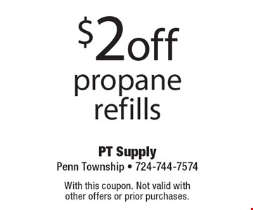 $2 off propane refills. With this coupon. Not valid with other offers or prior purchases.