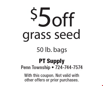 $5 off grass seed 50 lb. bags. With this coupon. Not valid with other offers or prior purchases.