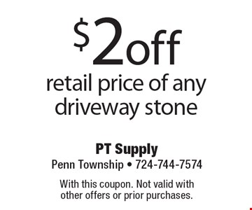 $2 off retail price of any driveway stone. With this coupon. Not valid with other offers or prior purchases.
