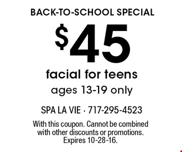 back-to-school special $45 facial for teens, ages, 13-19 only. With this coupon. Cannot be combined with other discounts or promotions. Expires 10-28-16.