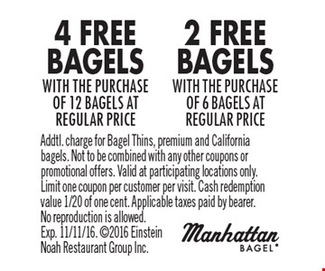 4 FREE BAGELS with the purchase of 12 bagels at regular price. 2 FREE BAGELS with the purchase of 6 bagels at regular price. Addtl. charge for Bagel Thins, premium and California bagels. Not to be combined with any other coupons or promotional offers. Valid at participating locations only. Limit one coupon per customer per visit. Cash redemption value 1/20 of one cent. Applicable taxes paid by bearer. No reproduction is allowed. Exp. 11/11/16. 2016 Einstein Noah Restaurant Group Inc.