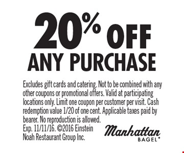 20% off Any Purchase. Excludes gift cards and catering. Not to be combined with any other coupons or promotional offers. Valid at participating locations only. Limit one coupon per customer per visit. Cash redemption value 1/20 of one cent. Applicable taxes paid by bearer. No reproduction is allowed. Exp. 11/11/16. 2016 Einstein Noah Restaurant Group Inc.