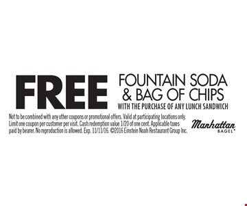 FREE Fountain Soda & Bag Of Chips with the purchase of any lunch sandwich. Not to be combined with any other coupons or promotional offers. Valid at participating locations only. Limit one coupon per customer per visit. Cash redemption value 1/20 of one cent. Applicable taxes paid by bearer. No reproduction is allowed. Exp. 11/11/16. 2016 Einstein Noah Restaurant Group Inc.