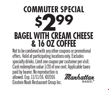 Commuter Special. $2.99 Bagel With Cream Cheese & 16 Oz Coffee. Not to be combined with any other coupons or promotional offers. Valid at participating locations only. Excludes specialty drinks. Limit one coupon per customer per visit. Cash redemption value 1/20 of one cent. Applicable taxes paid by bearer. No reproduction is allowed. Exp. 11/11/16. 2016 Einstein Noah Restaurant Group Inc.