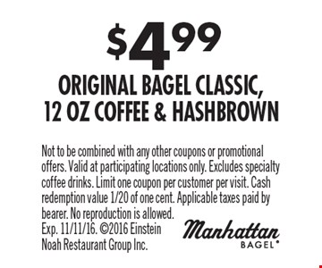 $4.99 Original Bagel Classic, 12 Oz Coffee & Hashbrown. Not to be combined with any other coupons or promotional offers. Valid at participating locations only. Excludes specialty coffee drinks. Limit one coupon per customer per visit. Cash redemption value 1/20 of one cent. Applicable taxes paid by bearer. No reproduction is allowed. Exp. 11/11/16. 2016 Einstein Noah Restaurant Group Inc.