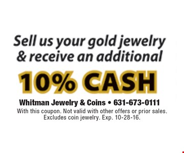 Sell us your gold jewelry & receive an additional 10% cash. With this coupon. Not valid with other offers or prior sales. Excludes coin jewelry. Exp. 10-28-16.