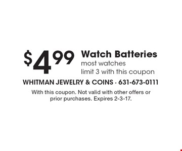 $4.99 Watch Batteries. Most watches. Limit 3 with this coupon. With this coupon. Not valid with other offers or prior purchases. Expires 2-3-17.