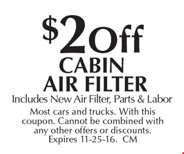 $2 off cabin air filter. Includes New Air Filter, Parts & Labor. Most cars and trucks. With this coupon. Cannot be combined with any other offers or discounts. Expires 11-25-16.CM