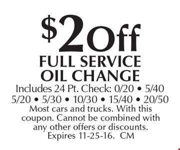 $2 off full service oil change. Includes 24 Pt. Check: 0/20 - 5/405/20 - 5/30 - 10/30 - 15/40 - 20/50. Most cars and trucks. With this coupon. Cannot be combined with any other offers or discounts. Expires 11-25-16.CM