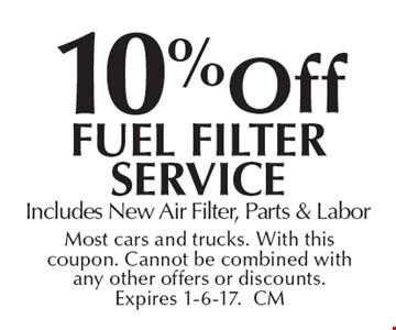 10%off Fuel Filter ServiceIncludes New Air Filter, Parts & Labor. Most cars and trucks. With this coupon. Cannot be combined with any other offers or discounts. Expires 1-6-17.CM