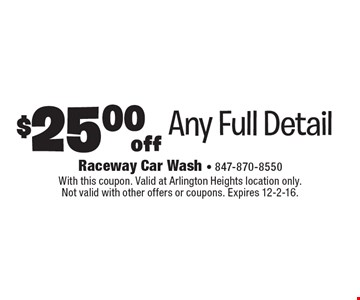 $25.00 off Any Full Detail. With this coupon. Valid at Arlington Heights location only. Not valid with other offers or coupons. Expires 12-2-16.