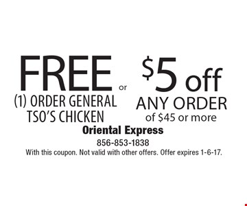 Free (1) order General Tso's Chicken OR $5 off any order of $45 or more. With this coupon. Not valid with other offers. Offer expires 1-6-17.