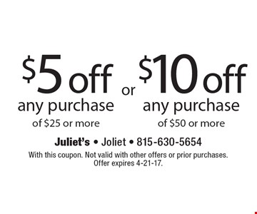 $5 off any purchase of $25 or more. $10 off any purchase of $50 or more. With this coupon. Not valid with other offers or prior purchases. Offer expires 4-21-17.