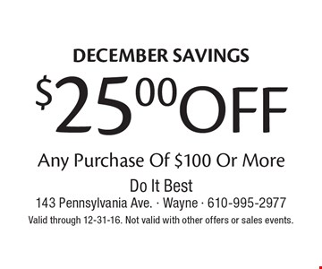 DECEMBER SAVINGS. $25.00 OFF Any Purchase Of $100 Or More. Valid through 12-31-16. Not valid with other offers or sales events.