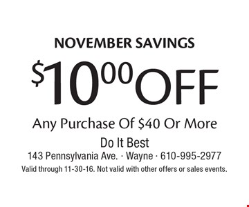 NOVEMBER SAVINGS. $10.00 OFF Any Purchase Of $40 Or More. Valid through 11-30-16. Not valid with other offers or sales events.