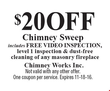 $20 OFF Chimney Sweep includes free video inspection, level 1 inspection & dust-free cleaning of any masonry fireplace. Not valid with any other offer. One coupon per service. Expires 11-18-16.