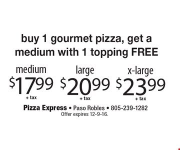 buy one gourmet pizza, get a medium with 1 topping free. medium $17.99 + tax. large $20.99 + tax. x-large $23.99 + tax. Offer expires 12-9-16.