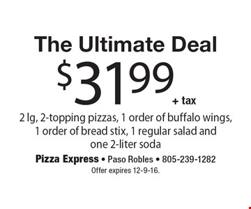 The Ultimate Deal. $31.99 + tax. 2 lg, 2-topping pizzas, 1 order of buffalo wings, 1 order of bread stix, 1 regular salad and one 2-liter soda. Offer expires 12-9-16.