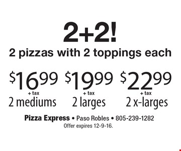 2+2! 2 pizzas with 2 toppings each. 2 x-larges $22.99+ tax. 2 larges $19.99+ tax. 2 mediums $16.99+ tax. Offer expires 12-9-16.