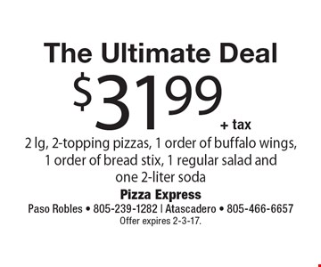 The Ultimate Deal $31.99+ tax 2 lg, 2-topping pizzas, 1 order of buffalo wings, 1 order of bread stix, 1 regular salad and one 2-liter soda. Offer expires 2-3-17.