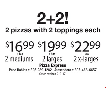2+2! 2 pizzas with 2 toppings each. $16.99+ tax 2 mediums OR $19.99+ tax 2 larges OR $22.99+ tax 2 x-larges. Offer expires 2-3-17.