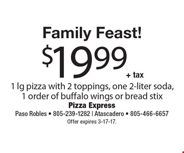 Family Feast! $19.99 + tax 1 lg pizza with 2 toppings, one 2-liter soda, 1 order of buffalo wings or bread stix. Offer expires 3-17-17.