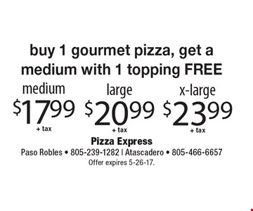 Buy 1 gourmet pizza, get a medium with 1 topping FREE. Medium $17.99 +tax, Large $20.99  +tax, x-large $23.99 +tax. Offer expires 5-26-17.