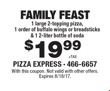 FAMILY FEAST $19.99 +TAX. 1 large 2-topping pizza, 1 order of buffalo wings or breadsticks & 1 2-liter bottle of soda. With this coupon. Not valid with other offers. Expires 8/18/17.