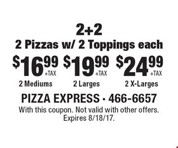 $16.99 + tax 2 2-topping mediums OR $19.99 2 2-topping larges OR $24.99 + tax 2 2-topping x-larges. With this coupon. Not valid with other offers. Expires 8/18/17.