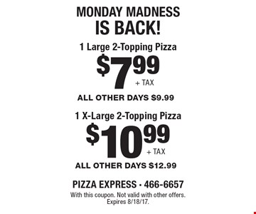 MONDAY MADNESS IS BACK! $10.99 + TAX 1 X-Large 2-Topping Pizza (all other days $9.99) OR $7.99 + TAX 1 Large 2-Topping Pizza (all other days $12.99). With this coupon. Not valid with other offers. Expires 8/18/17.