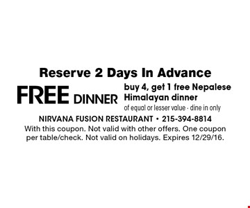 FREE DINNER. Buy 4, get 1 free Nepalese Himalayan dinner of equal or lesser value • dine in only. Reserve 2 Days In Advance. With this coupon. Not valid with other offers. One coupon per table/check. Not valid on holidays. Expires 12/29/16.