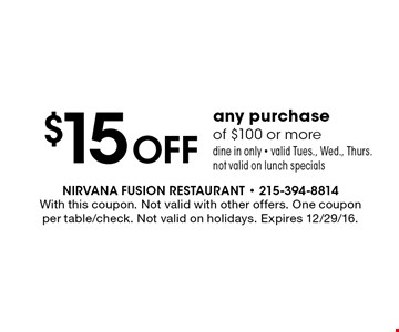 $15 off any purchase of $100 or more dine in only • valid Tues., Wed. & Thurs.. Not valid on lunch specials. With this coupon. Not valid with other offers. One coupon per table/check. Not valid on holidays. Expires 12/29/16.
