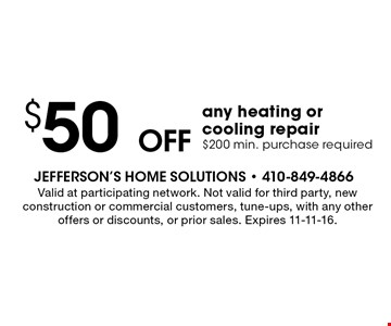 $50 off any heating or cooling repair. $200 min. purchase required. Valid at participating network. Not valid for third party, new construction or commercial customers, tune-ups, with any other offers or discounts, or prior sales. Expires 11-11-16.