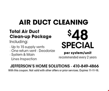 AIR DUCT CLEANING $48 SPECIAL per system/unitrecommended every 2 years. Total Air DuctClean-up PackageIncluding:- Up to 15 supply vents- One return vent - Deodorize- System & Main Lines Inspection. With this coupon. Not valid with other offers or prior services. Expires 11-11-16.