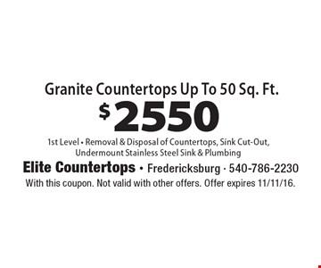 $2550 Granite Countertops Up To 50 Sq. Ft. 1st Level - Removal & Disposal of Countertops, Sink Cut-Out, Undermount Stainless Steel Sink & Plumbing. With this coupon. Not valid with other offers. Offer expires 11/11/16.